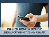 банковским работникам предлагают выдавать служебные телефоны без камер